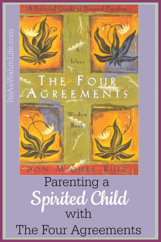 Parenting a Spirited Child with The Four Agreements www.ItsaWahmLife.com